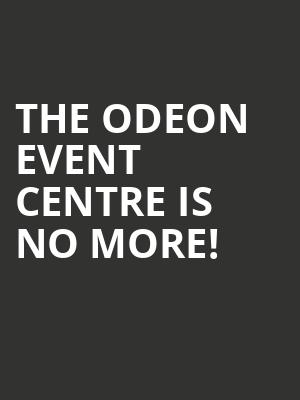 The Odeon Event Centre is no more